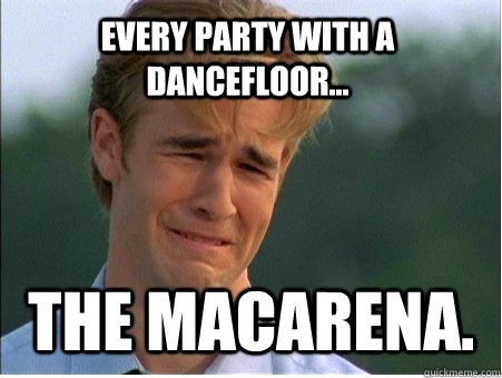 every party with a dancefloor the macarena  - 1990s Problems