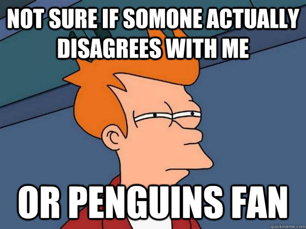 not sure if somone actually disagrees with me or penguins fa - Futurama Fry
