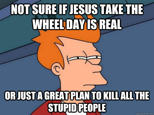 not sure if jesus take the wheel day is real or just a great - Futurama Fry