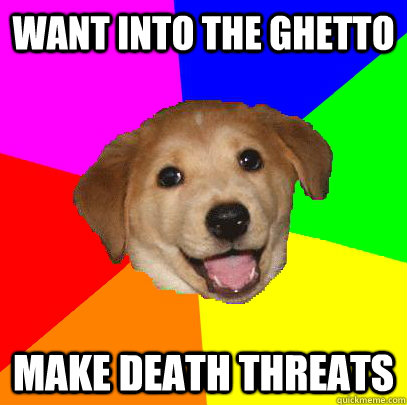 want into the ghetto make death threats - Advice Dog