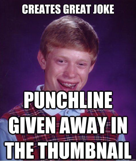 creates great joke punchline given away in the thumbnail - Bad Luck Brian