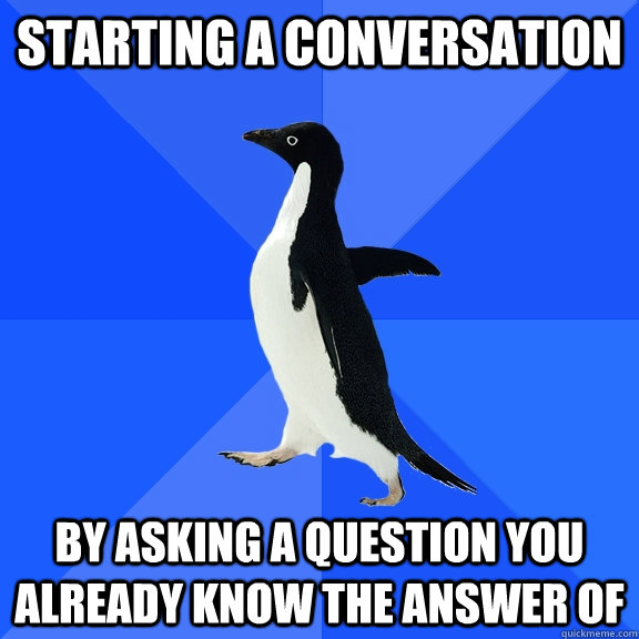 starting a conversation by asking a question you already kno - Socially Awkward Penguin