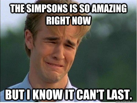 the simpsons is so amazing right now but i know it cant las - 1990s Problems