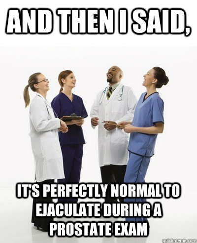 and then i said its perfectly normal to ejaculate during a - And then I said