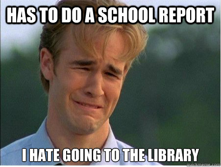 has to do a school report i hate going to the library - 1990s Problems