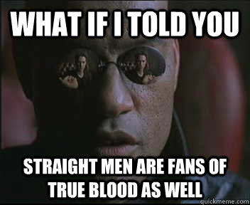 what if i told you straight men are fans of true blood as we - Morpheus SC