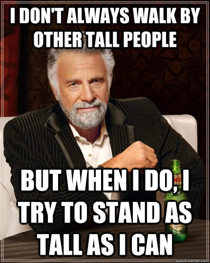 i dont always walk by other tall people but when i do i tr - The Most Interesting Man In The World