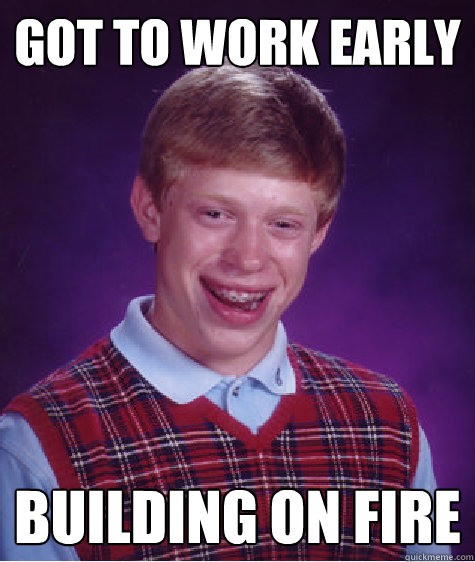 got to work early building on fire - Bad Luck Brian