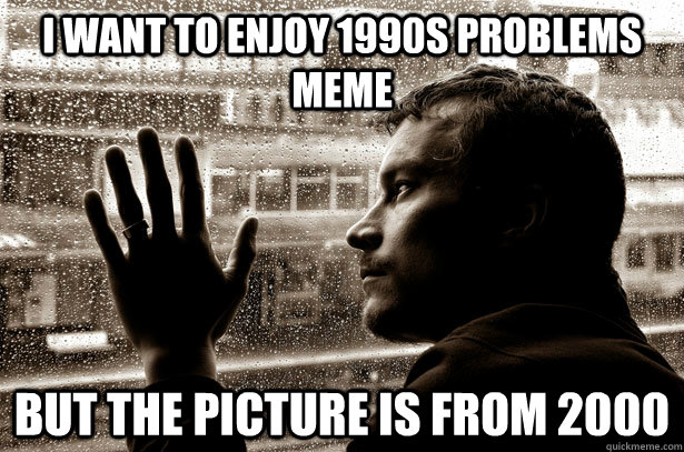 i want to enjoy 1990s problems meme but the picture is from  - over educated problems
