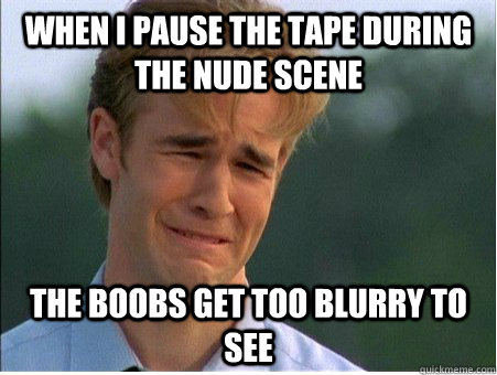 when i pause the tape during the nude scene the boobs get to - 1990s Problems