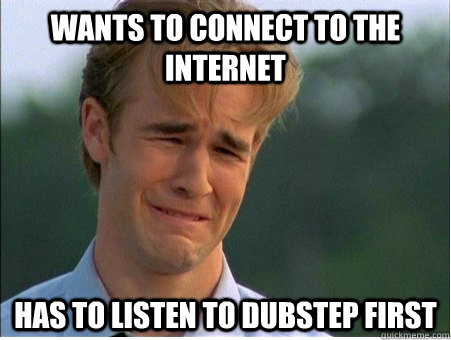 wants to connect to the internet has to listen to dubstep fi - 1990s Problems