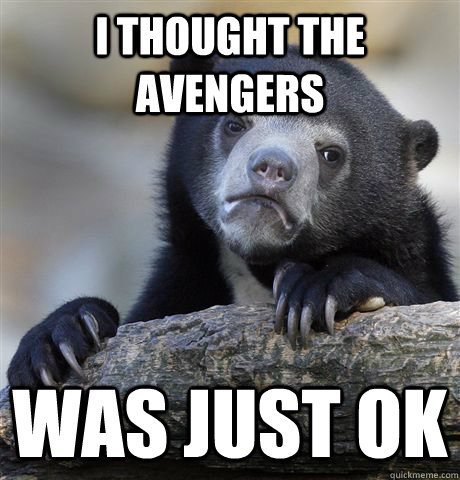 i thought the avengers was just ok - Confession Bear