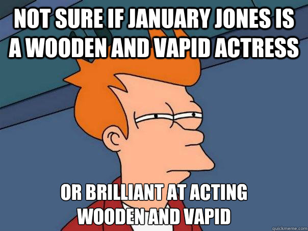 not sure if january jones is a wooden and vapid actress or b - Futurama Fry