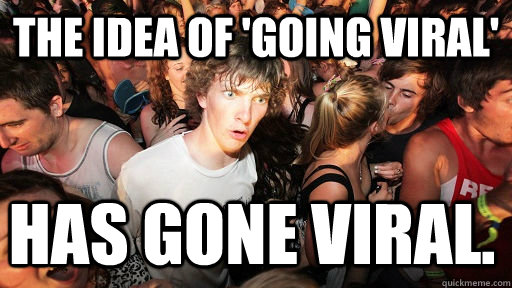 the idea of going viral has gone viral - Sudden Clarity Clarence