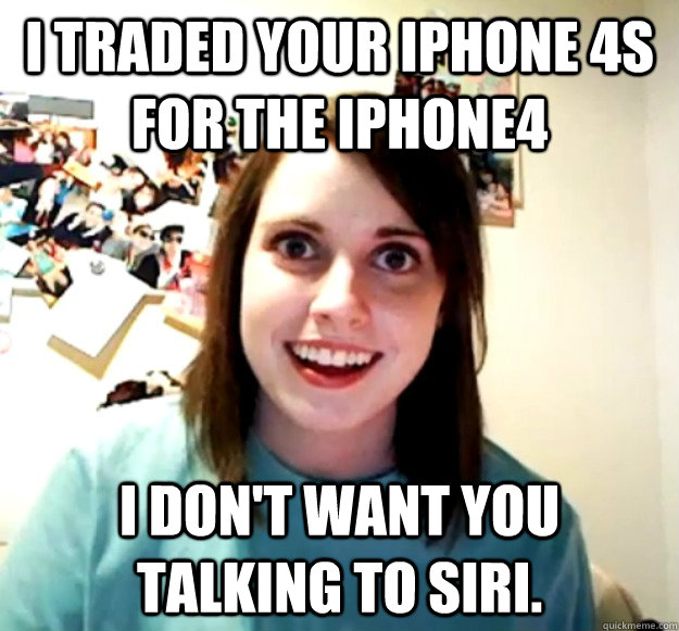 i traded your iphone 4s for the iphone4 i dont want you tal - Overly Attached Girlfriend