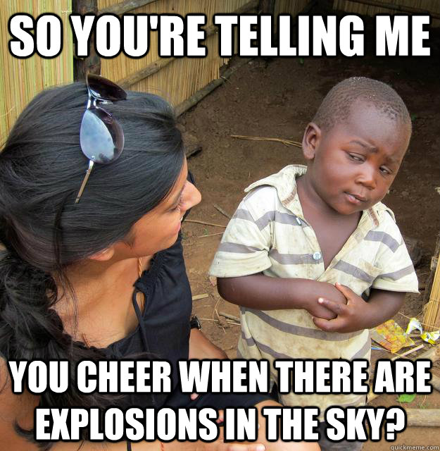 so youre telling me you cheer when there are explosions in  - Sceptical 3rd world child