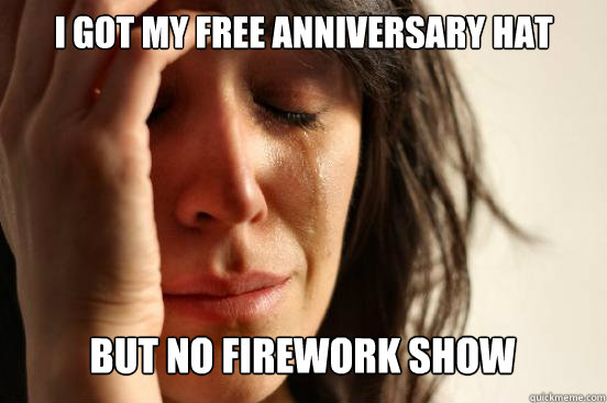 i got my free anniversary hat but no firework show caption  - First World Problems
