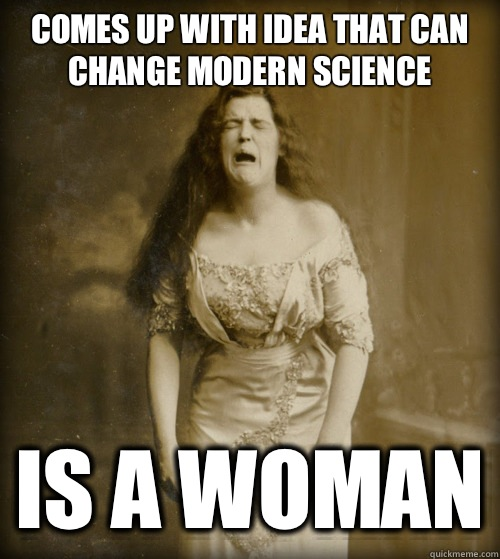 Comes up with idea that can change modern science Is a woman - 1890s Problems