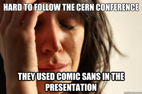 hard to follow the cern conference they used comic sans in t - First World Problems