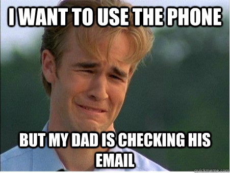 i want to use the phone but my dad is checking his email - 1990s Problems