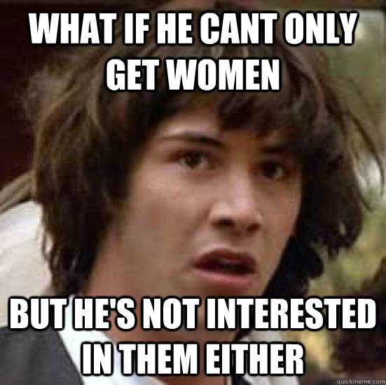 what if he cant only get women but hes not interested in th - conspiracy keanu