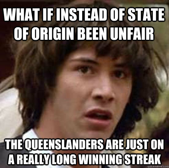 what if instead of state of origin been unfair the queenslan - conspiracy keanu