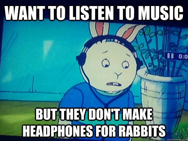 want to listen to music but they dont make headphones for r - First World Rabbit Problems