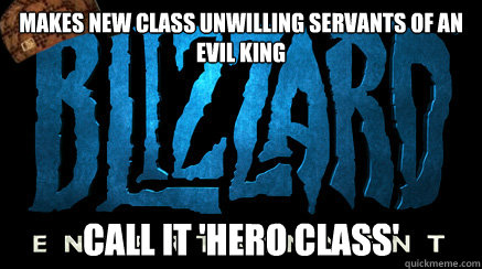 makes new class unwilling servants of an evil king call it  - scumbag blizzard