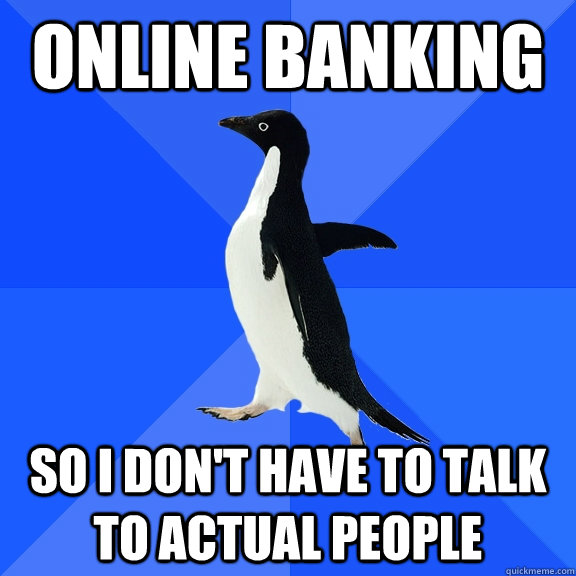 online banking so i dont have to talk to actual people - Socially Awkward Penguin
