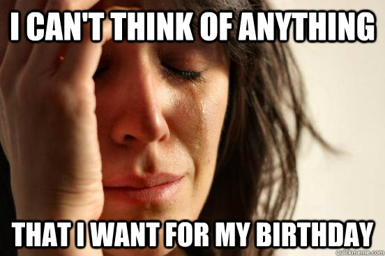 i cant think of anything that i want for my birthday - First World Problems
