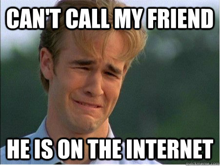 cant call my friend he is on the internet - 1990s Problems