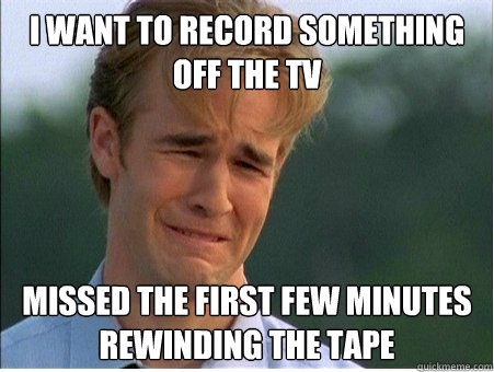i want to record something off the tv missed the first few m - 1990s Problems