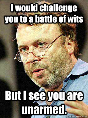 i would challenge you to a battle of wits but i see you are  - Christopher Hitchens
