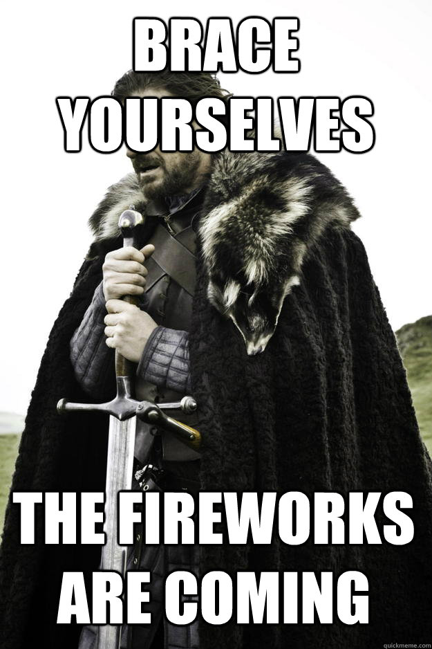 brace yourselves the fireworks are coming - Winter is coming
