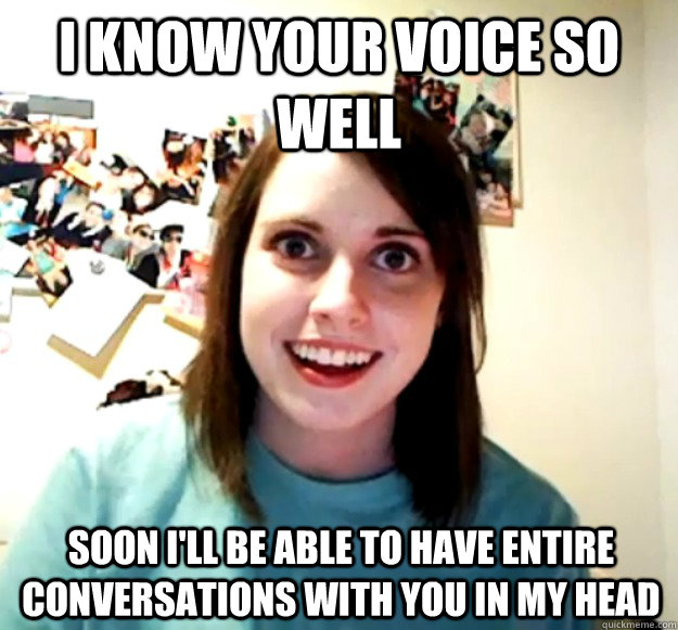 i know your voice so well soon ill be able to have entire c - Overly Attached Girlfriend