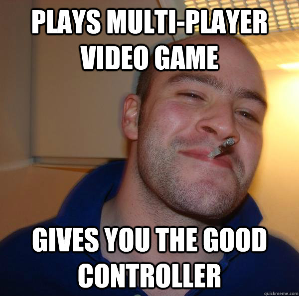 plays multiplayer video game gives you the good controller - Good Guy Greg