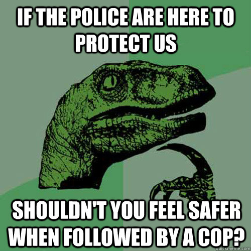 if the police are here to protect us shouldnt you feel safe - Philosoraptor