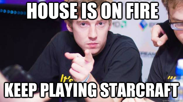 house is on fire keep playing starcraft - dApollo