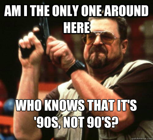 am i the only one around here who knows that its 90s not  - Am I The Only One Around Here