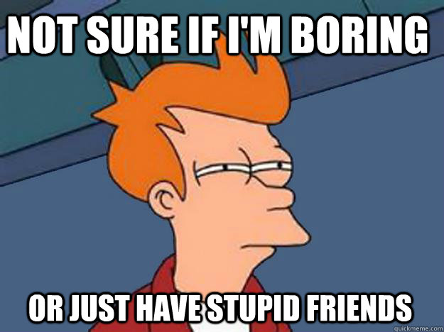 not sure if im boring or just have stupid friends - Unsure Fry