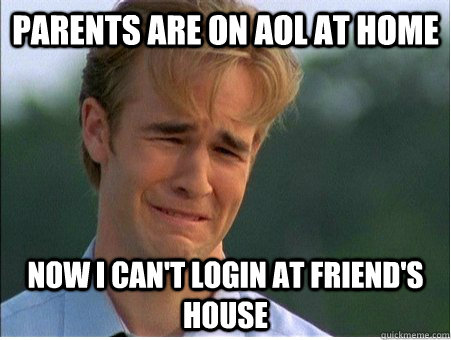 parents are on aol at home now i cant login at friends hou - 1990s Problems