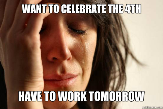want to celebrate the 4th have to work tomorrow caption 3 g - First World Problems