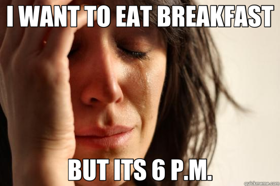 I WANT TO EAT BREAKFAST BUT ITS 6 P.M. - First World Problems
