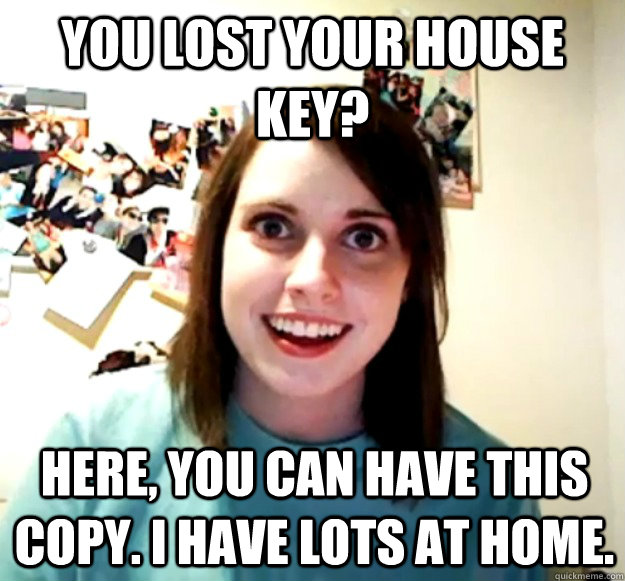 you lost your house key here you can have this copy i hav - Overly Attached Girlfriend