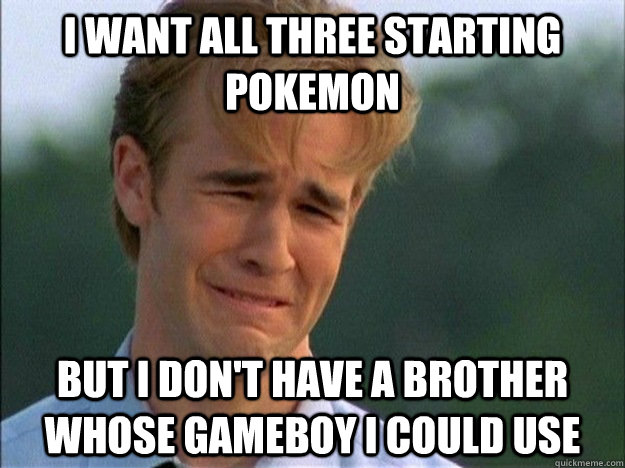 i want all three starting pokemon but i dont have a brother - 1990s Problems