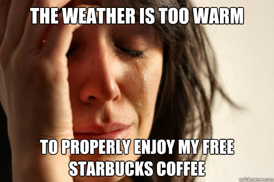 the weather is too warm to properly enjoy my free starbucks  - First World Problems
