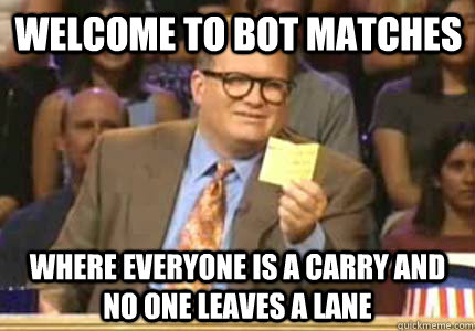 welcome to bot matches where everyone is a carry and no one  - Drew carey