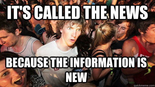 its called the news because the information is new - Sudden Clarity Clarence