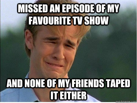 missed an episode of my favourite tv show and none of my fri - 1990s Problems