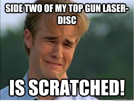 side two of my top gun laserdisc is scratched - 1990s Problems